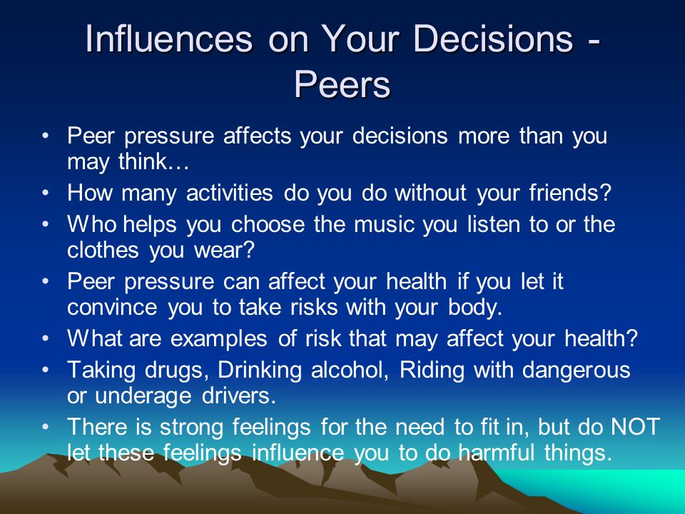 Influences on Your Decisions - Peers Peer pressure affects your decisions more than you may think… How many activities do you do without your friends.