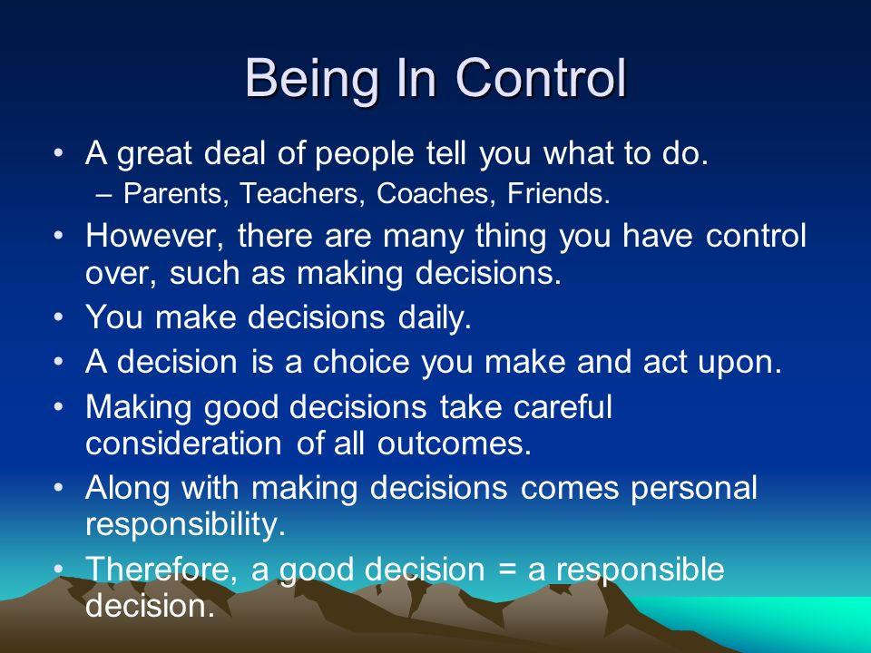 Being In Control A great deal of people tell you what to do.