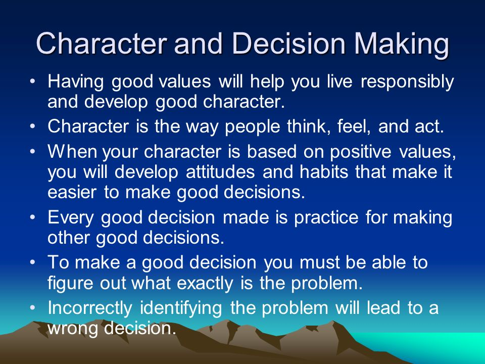Character and Decision Making Having good values will help you live responsibly and develop good character.