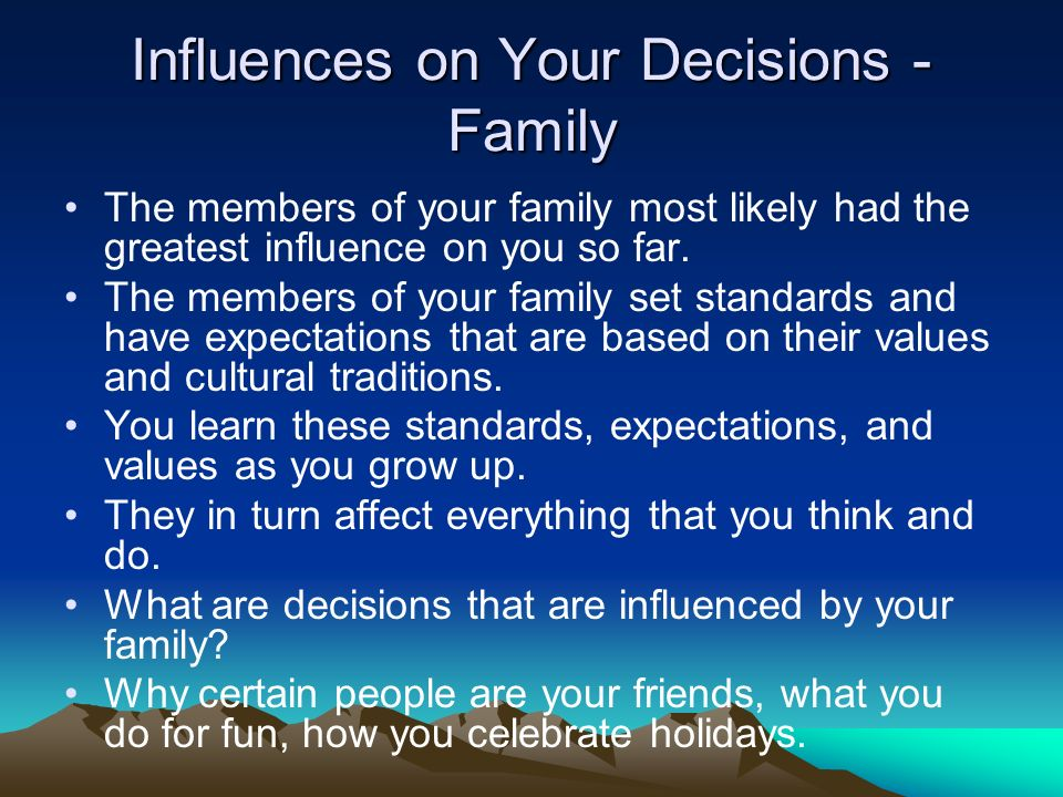 Influences on Your Decisions - Family The members of your family most likely had the greatest influence on you so far.