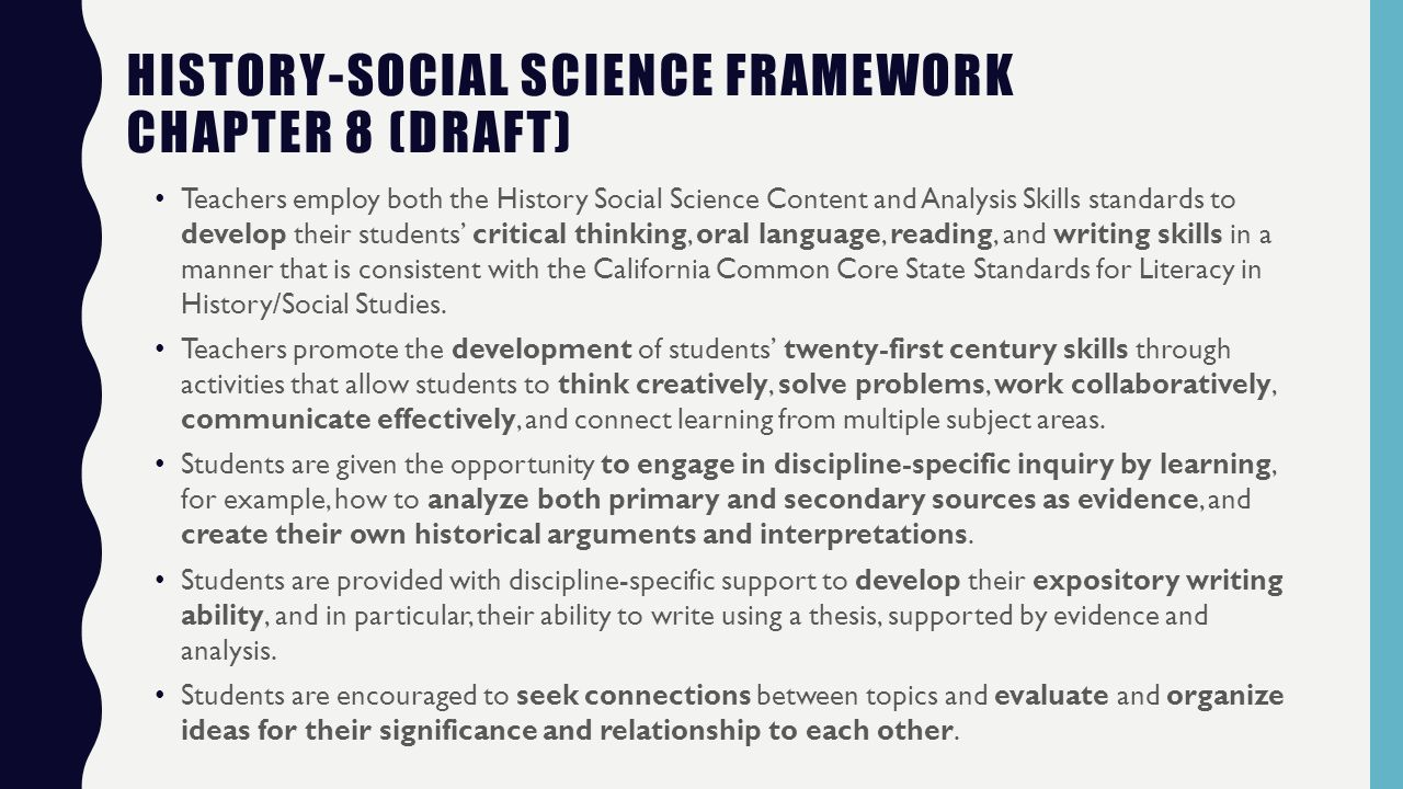 HISTORY-SOCIAL SCIENCE FRAMEWORK CHAPTER 8 (DRAFT) Teachers employ both the History Social Science Content and Analysis Skills standards to develop their students' critical thinking, oral language, reading, and writing skills in a manner that is consistent with the California Common Core State Standards for Literacy in History/Social Studies.