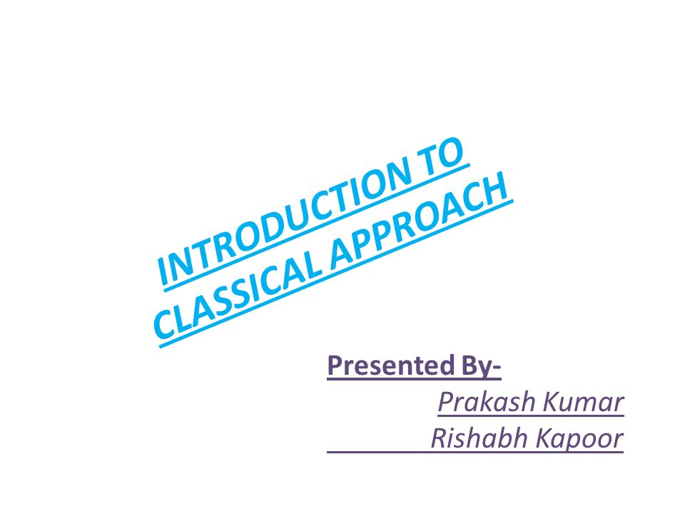INTRODUCTION TO CLASSICAL APPROACH Presented By- Prakash Kumar Rishabh Kapoor