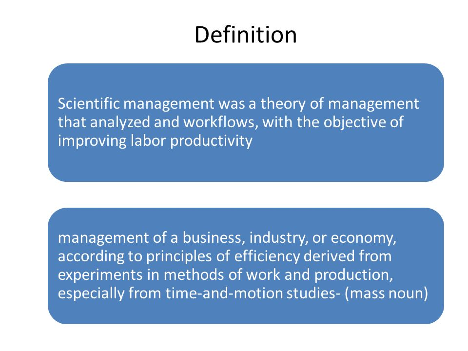 Definition Scientific management was a theory of management that analyzed and workflows, with the objective of improving labor productivity management of a business, industry, or economy, according to principles of efficiency derived from experiments in methods of work and production, especially from time-and-motion studies- (mass noun)