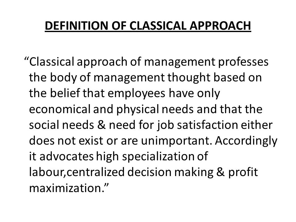 DEFINITION OF CLASSICAL APPROACH Classical approach of management professes the body of management thought based on the belief that employees have only economical and physical needs and that the social needs & need for job satisfaction either does not exist or are unimportant.