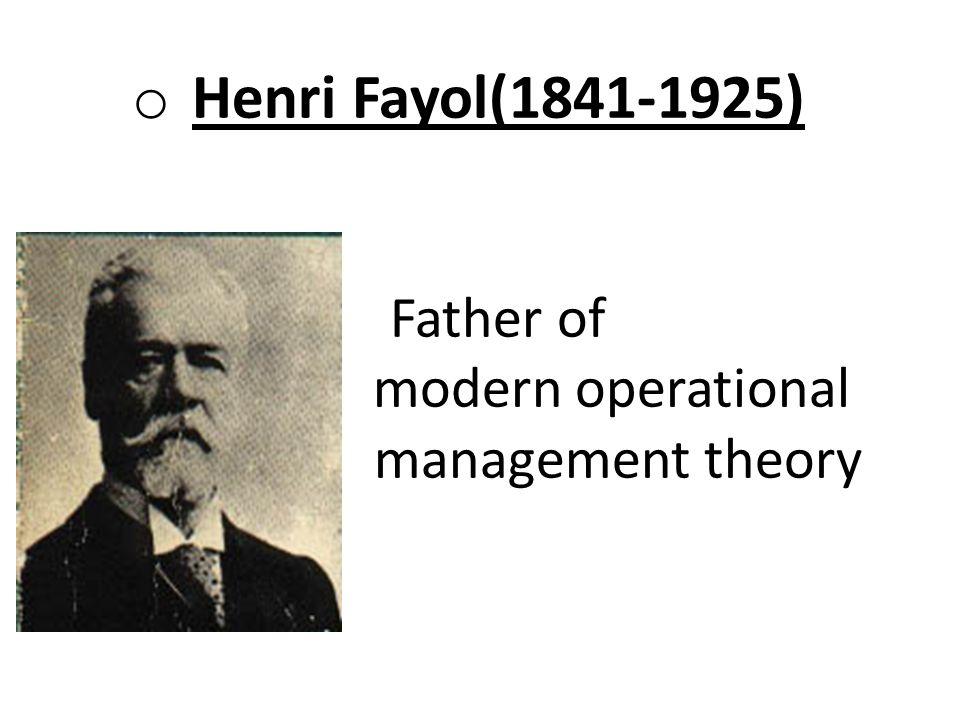 o Henri Fayol(1841-1925) Father of modern operational management theory