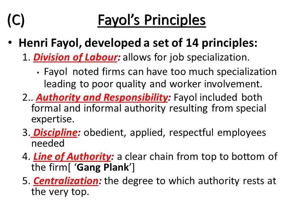 (C) Fayol's Principles Henri Fayol, developed a set of 14 principles: 1. Division of Labour: allows for job specialization. Fayol noted firms can have