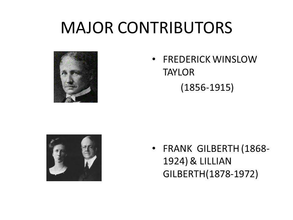 MAJOR CONTRIBUTORS FREDERICK WINSLOW TAYLOR (1856-1915) FRANK GILBERTH (1868- 1924) & LILLIAN GILBERTH(1878-1972)