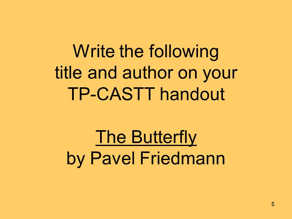 Write the following title and author on your TP-CASTT handout The Butterfly by Pavel Friedmann 5