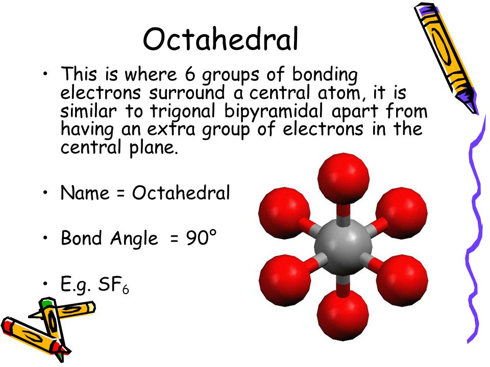 Octahedral This is where 6 groups of bonding electrons surround a central atom, it is similar to trigonal bipyramidal apart from having an extra group of electrons in the central plane.