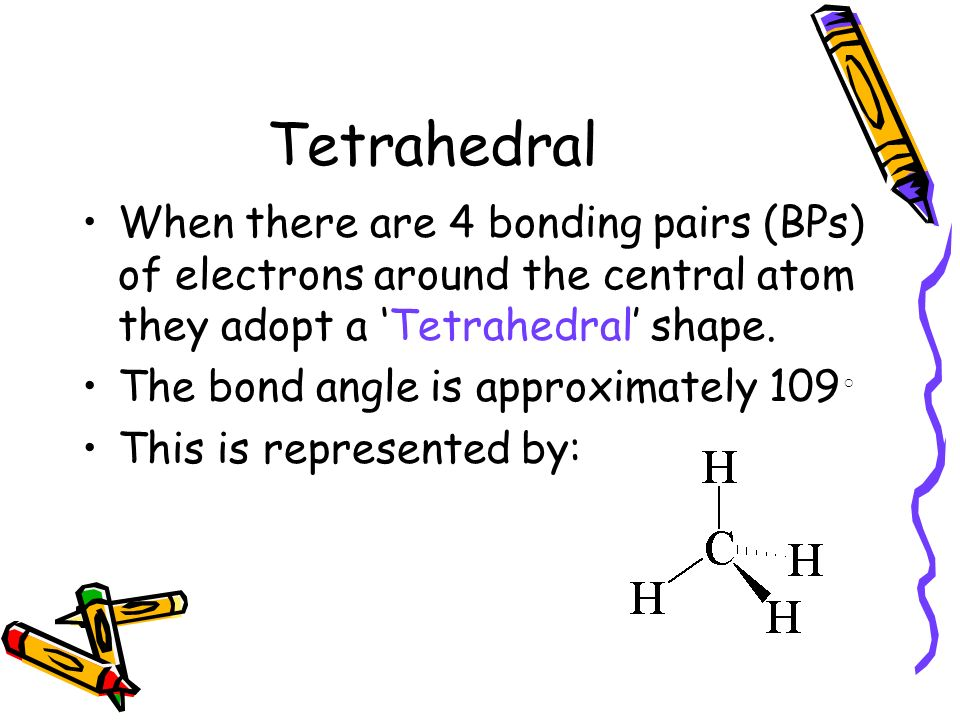 Tetrahedral When there are 4 bonding pairs (BPs) of electrons around the central atom they adopt a 'Tetrahedral' shape.