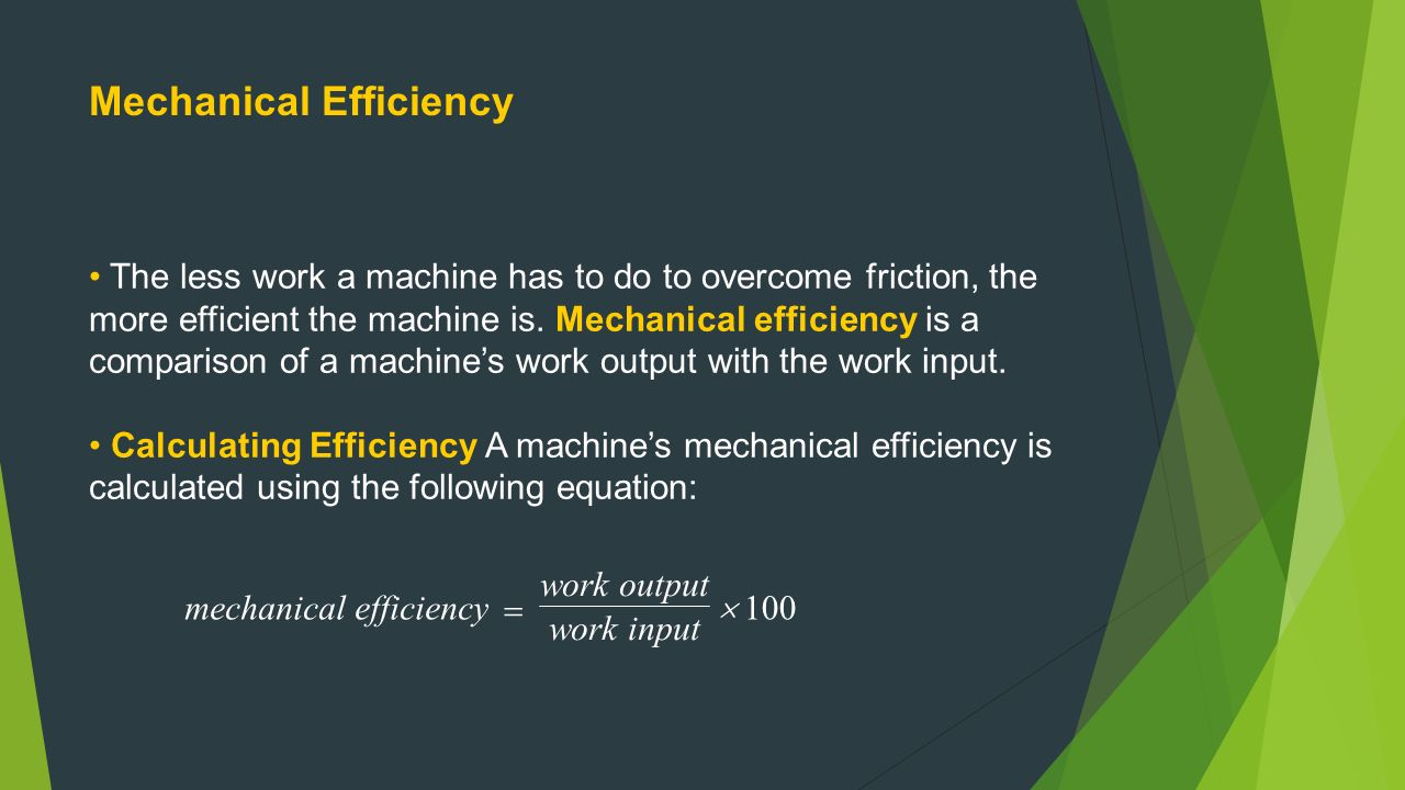 Mechanical Efficiency The less work a machine has to do to overcome friction, the more efficient the machine is.