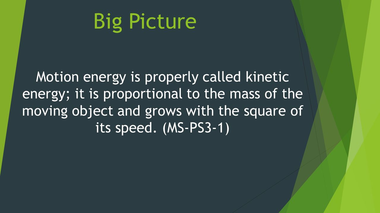 Big Picture Motion energy is properly called kinetic energy; it is proportional to the mass of the moving object and grows with the square of its speed.
