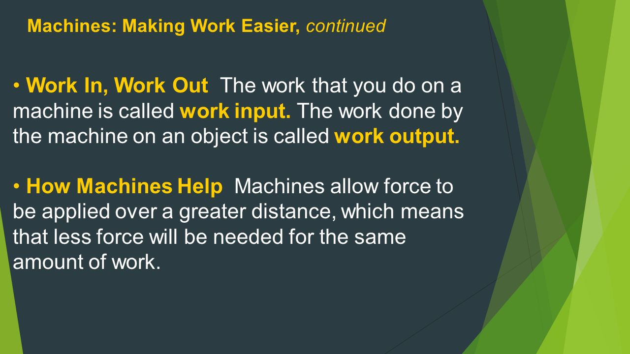 Machines: Making Work Easier, continued Work In, Work Out The work that you do on a machine is called work input.