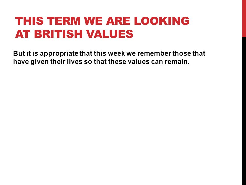 THIS TERM WE ARE LOOKING AT BRITISH VALUES But it is appropriate that this week we remember those that have given their lives so that these values can remain.
