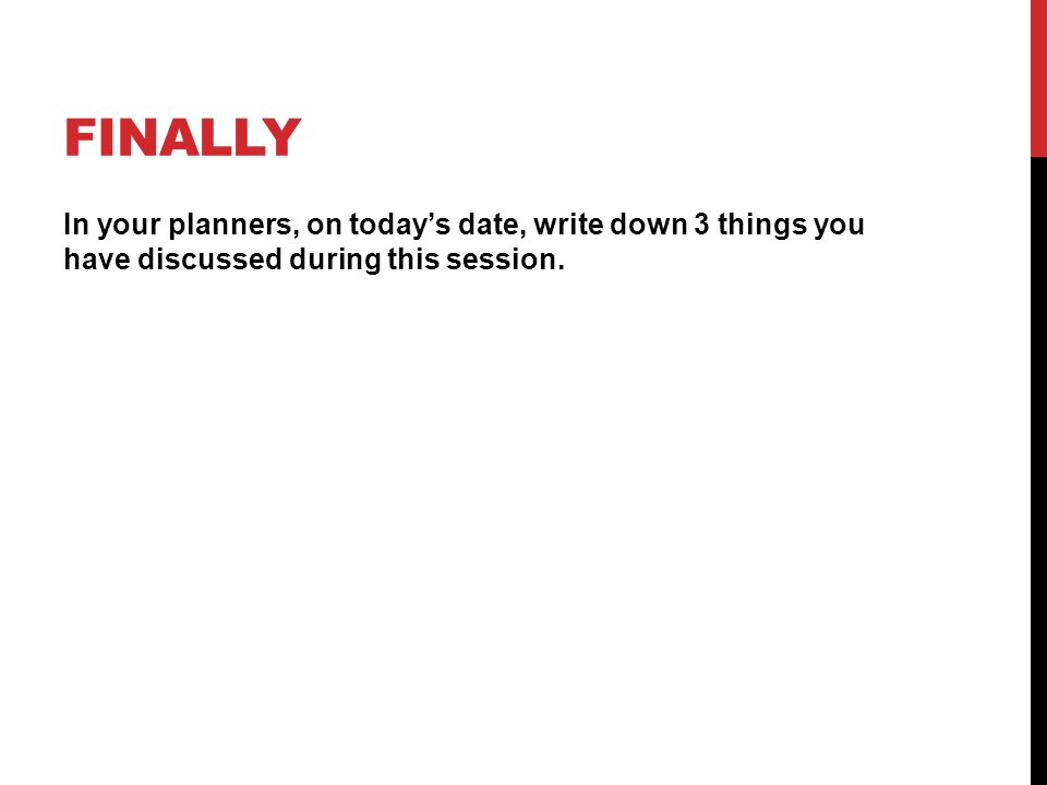 FINALLY In your planners, on today's date, write down 3 things you have discussed during this session.