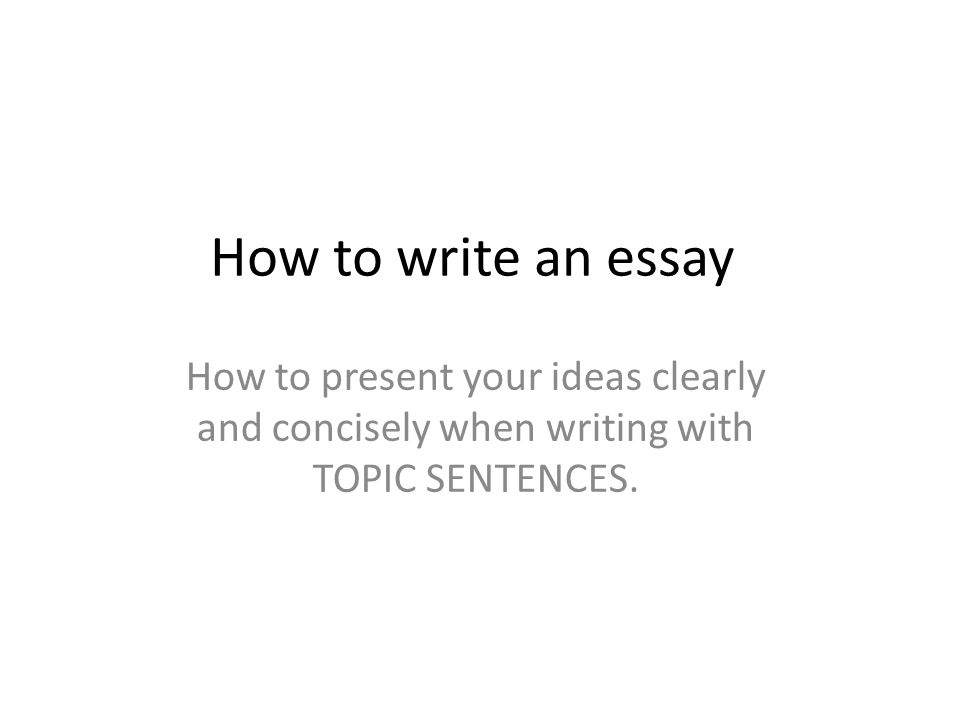 how to write an essay how to present your ideas clearly and 1 how to write an essay how to present your ideas clearly and concisely when writing topic sentences