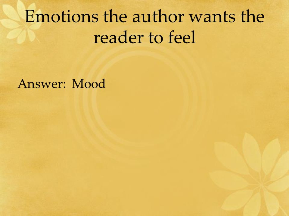 Emotions the author wants the reader to feel Answer: Mood