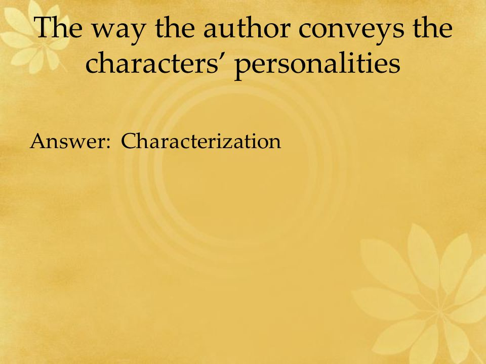 The way the author conveys the characters' personalities Answer: Characterization