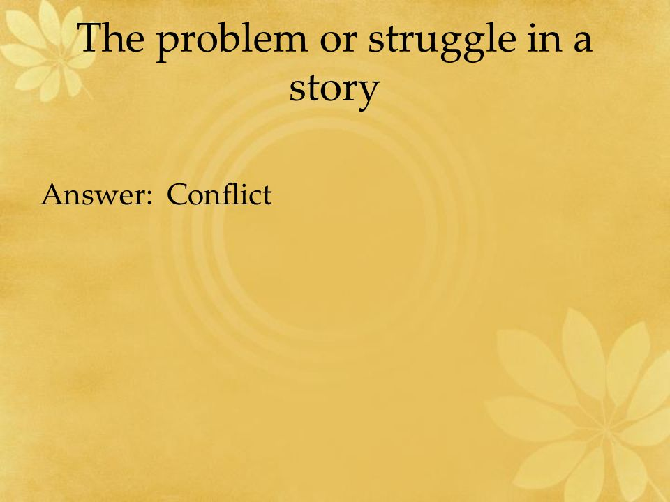 The problem or struggle in a story Answer: Conflict