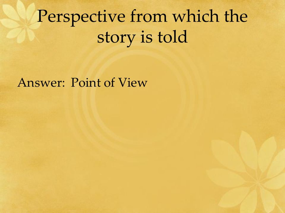 Perspective from which the story is told Answer: Point of View