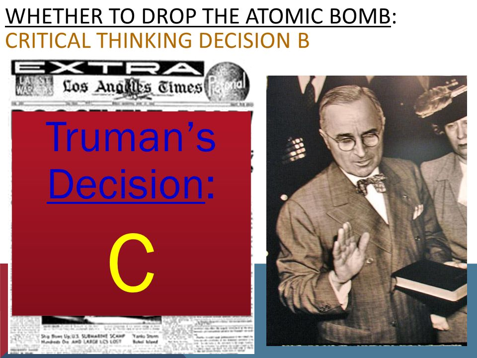 WHETHER TO DROP THE ATOMIC BOMB: CRITICAL THINKING DECISION B Truman's Decision: C Truman's Decision: C
