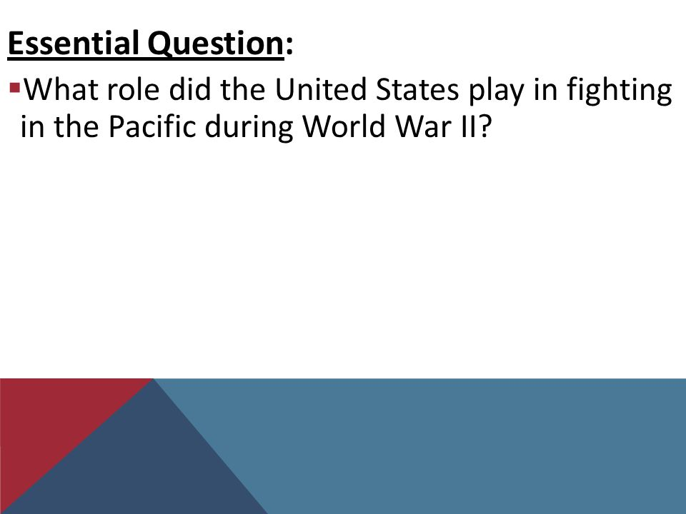 Essential Question:  What role did the United States play in fighting in the Pacific during World War II