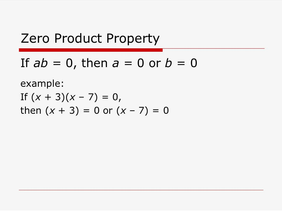 Zero Product Property If ab = 0, then a = 0 or b = 0 example: If (x + 3)(x – 7) = 0, then (x + 3) = 0 or (x – 7) = 0
