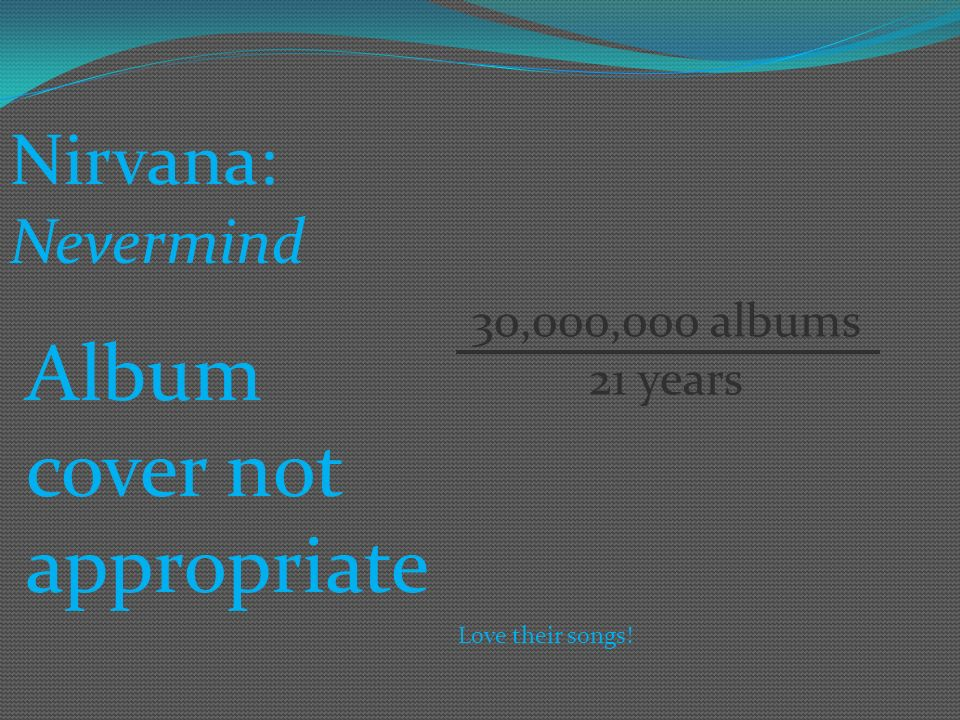 Nirvana: Nevermind Album cover not appropriate 30,000,000 albums 21 years Love their songs!