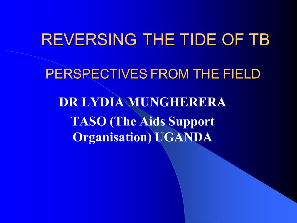 PERSPECTIVES FROM THE FIELD DR LYDIA MUNGHERERA TASO (The Aids Support Organisation) UGANDA REVERSING THE TIDE OF TB