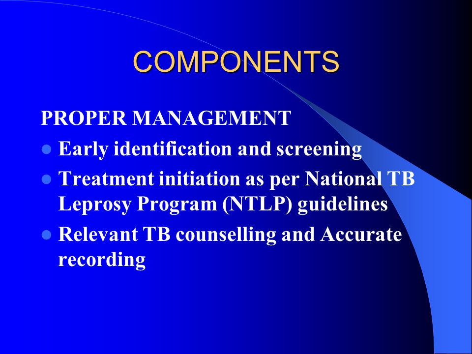 COMPONENTS PROPER MANAGEMENT Early identification and screening Treatment initiation as per National TB Leprosy Program (NTLP) guidelines Relevant TB counselling and Accurate recording