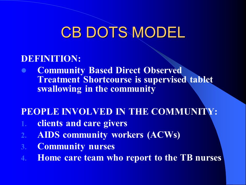 CB DOTS MODEL DEFINITION: Community Based Direct Observed Treatment Shortcourse is supervised tablet swallowing in the community PEOPLE INVOLVED IN THE COMMUNITY: 1.