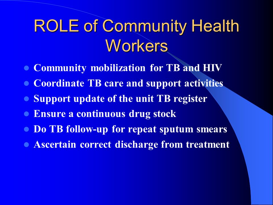 ROLE of Community Health Workers Community mobilization for TB and HIV Coordinate TB care and support activities Support update of the unit TB register Ensure a continuous drug stock Do TB follow-up for repeat sputum smears Ascertain correct discharge from treatment