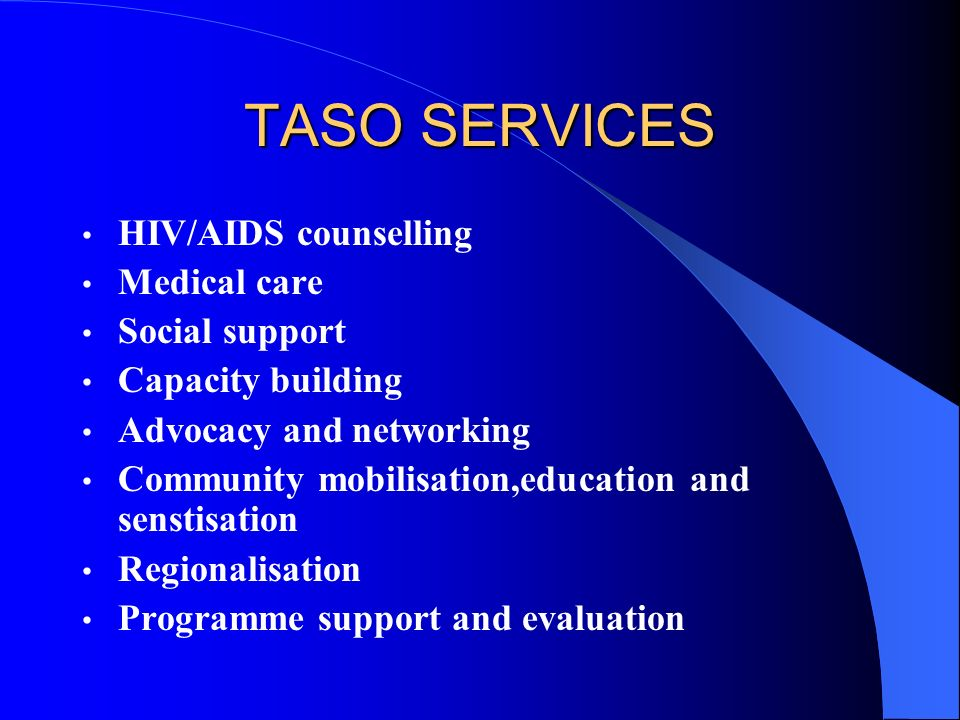 TASO SERVICES HIV/AIDS counselling Medical care Social support Capacity building Advocacy and networking Community mobilisation,education and senstisation Regionalisation Programme support and evaluation