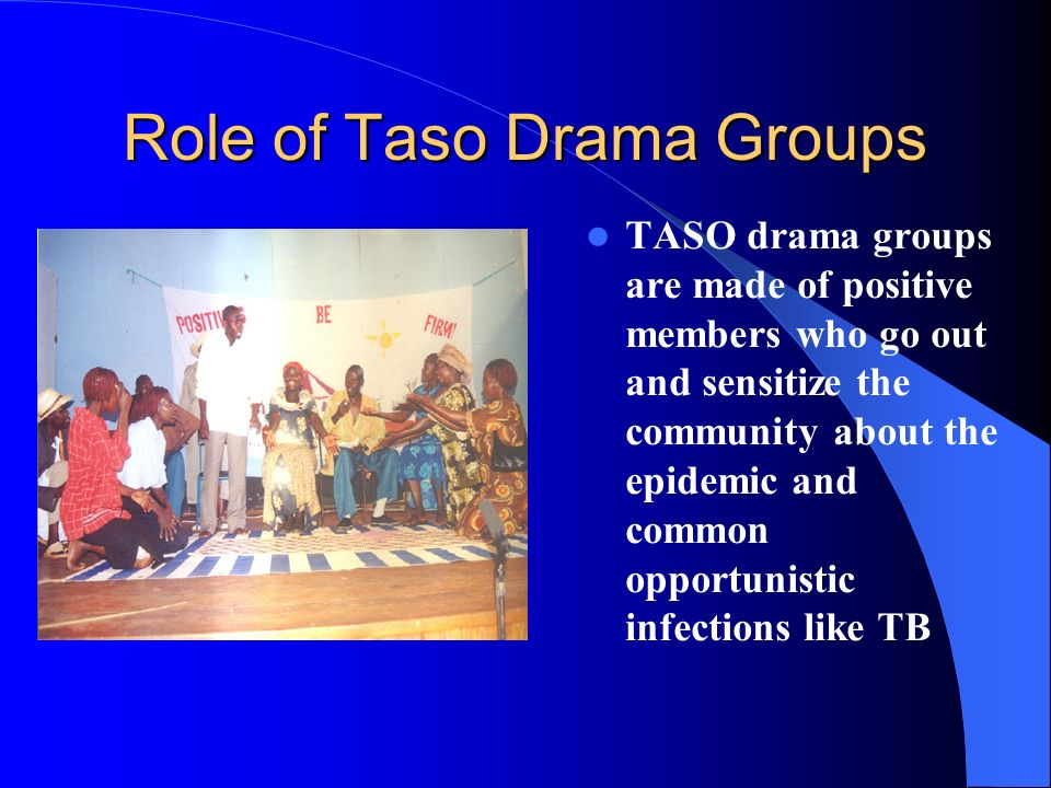 Role of Taso Drama Groups TASO drama groups are made of positive members who go out and sensitize the community about the epidemic and common opportunistic infections like TB