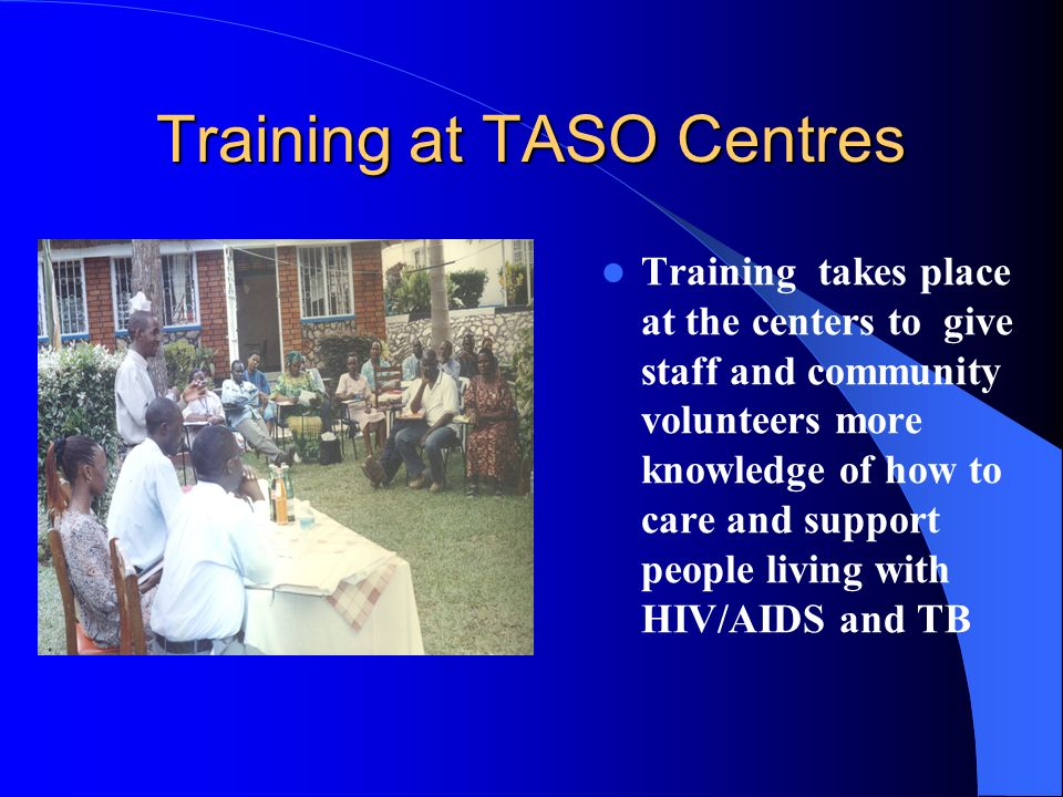 Training at TASO Centres Training takes place at the centers to give staff and community volunteers more knowledge of how to care and support people living with HIV/AIDS and TB