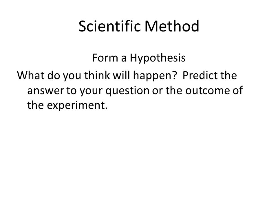 Scientific Method Form a Hypothesis What do you think will happen.