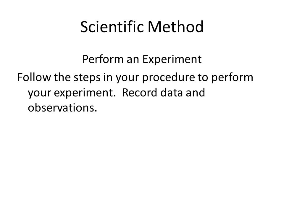 Scientific Method Perform an Experiment Follow the steps in your procedure to perform your experiment.