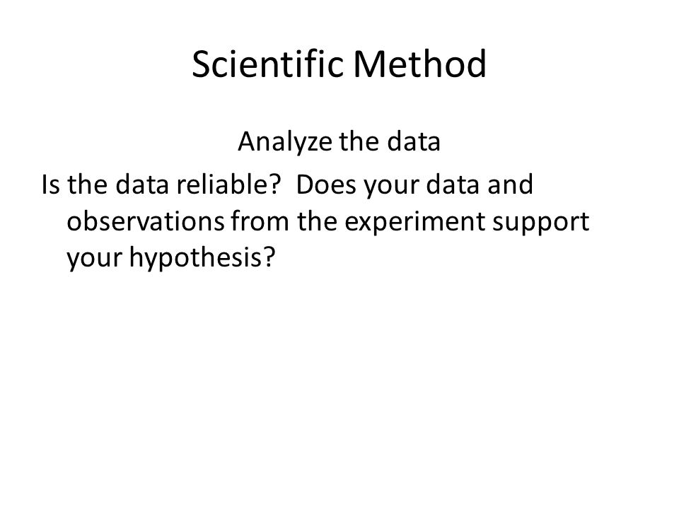 Scientific Method Analyze the data Is the data reliable.