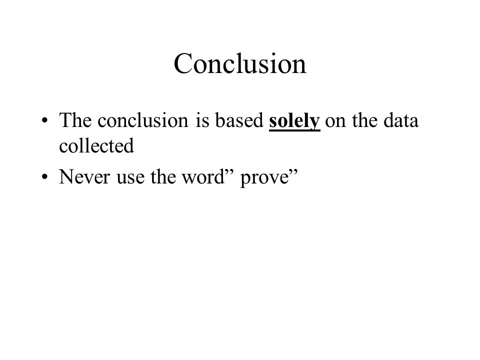 Conclusion The conclusion is based solely on the data collected Never use the word prove