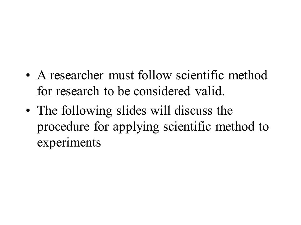 A researcher must follow scientific method for research to be considered valid.