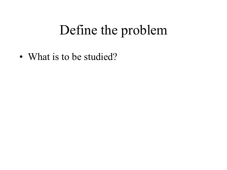 Define the problem What is to be studied