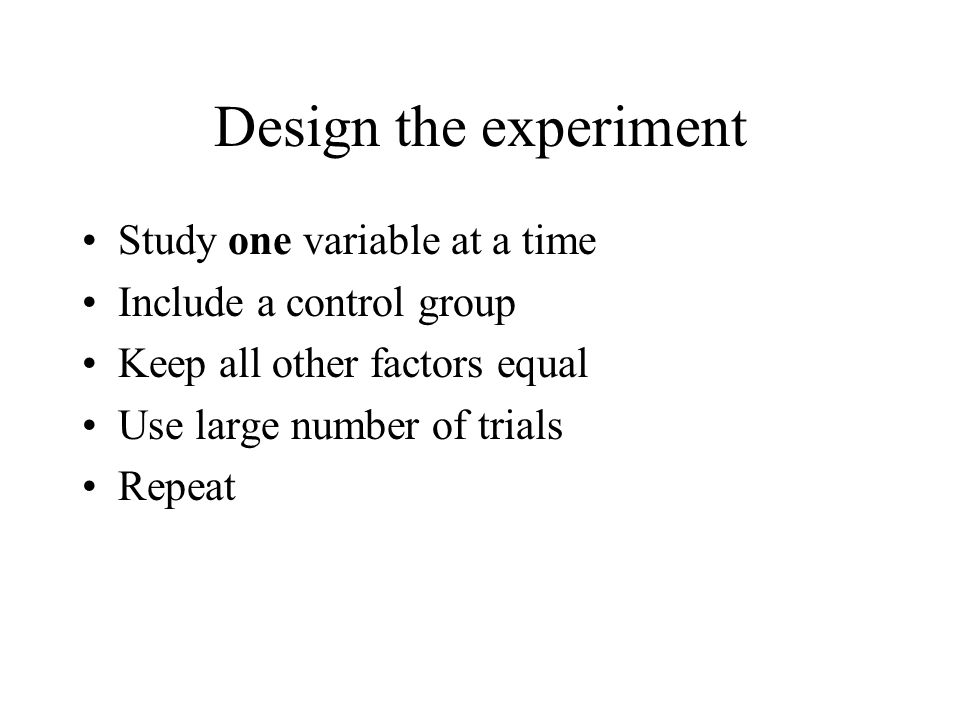 Design the experiment Study one variable at a time Include a control group Keep all other factors equal Use large number of trials Repeat