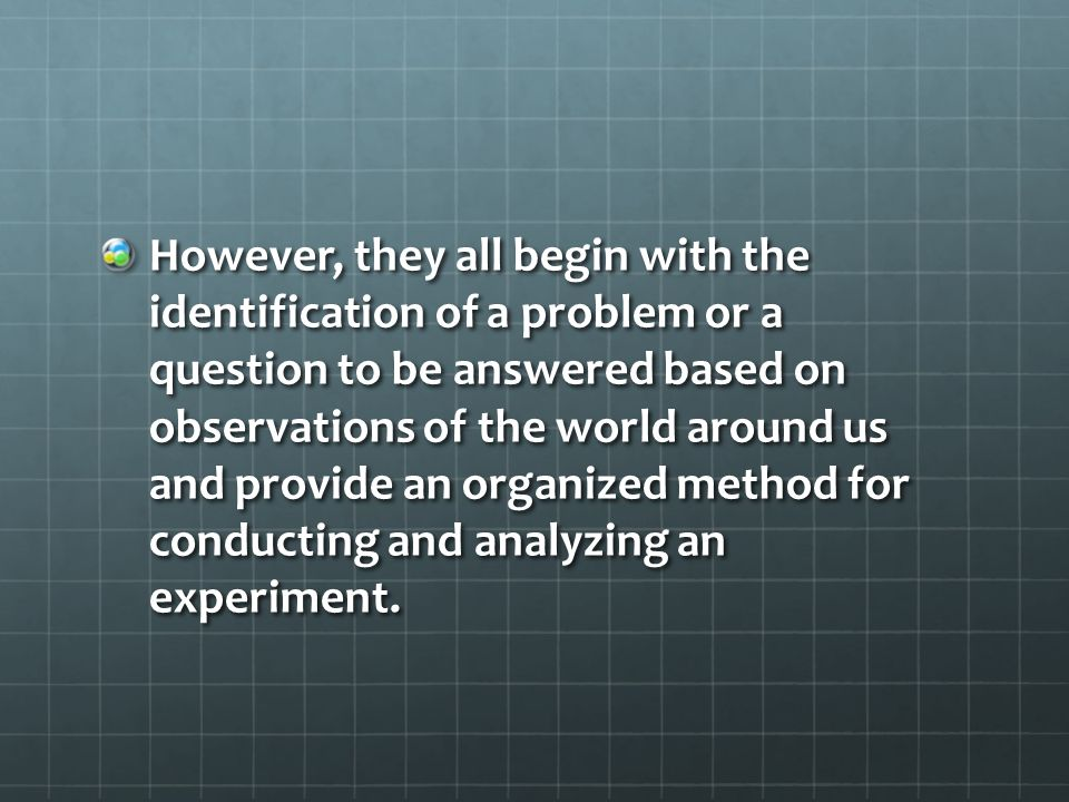 However, they all begin with the identification of a problem or a question to be answered based on observations of the world around us and provide an organized method for conducting and analyzing an experiment.