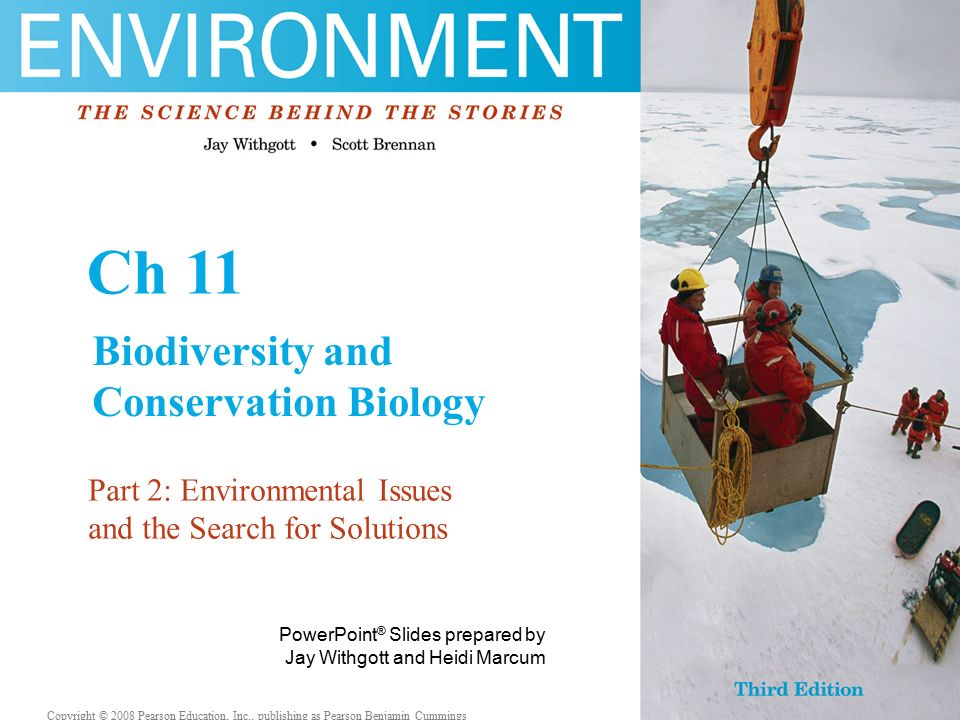 Copyright © 2006 Pearson Education, Inc., publishing as Benjamin Cummings PowerPoint ® Slides prepared by Jay Withgott and Heidi Marcum Copyright © 2008 Pearson Education, Inc., publishing as Pearson Benjamin Cummings Ch 11 Biodiversity and Conservation Biology Part 2: Environmental Issues and the Search for Solutions