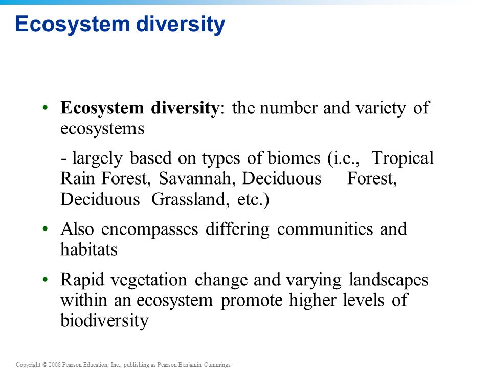Copyright © 2008 Pearson Education, Inc., publishing as Pearson Benjamin Cummings Ecosystem diversity Ecosystem diversity: the number and variety of ecosystems - largely based on types of biomes (i.e., Tropical Rain Forest, Savannah, Deciduous Forest, Deciduous Grassland, etc.) Also encompasses differing communities and habitats Rapid vegetation change and varying landscapes within an ecosystem promote higher levels of biodiversity
