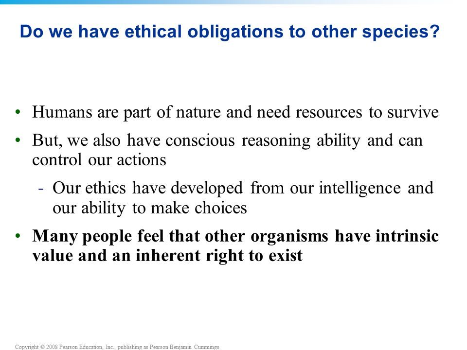 Copyright © 2008 Pearson Education, Inc., publishing as Pearson Benjamin Cummings Do we have ethical obligations to other species.