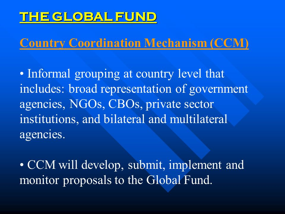THE GLOBAL FUND Country Coordination Mechanism (CCM) Informal grouping at country level that includes: broad representation of government agencies, NGOs, CBOs, private sector institutions, and bilateral and multilateral agencies.