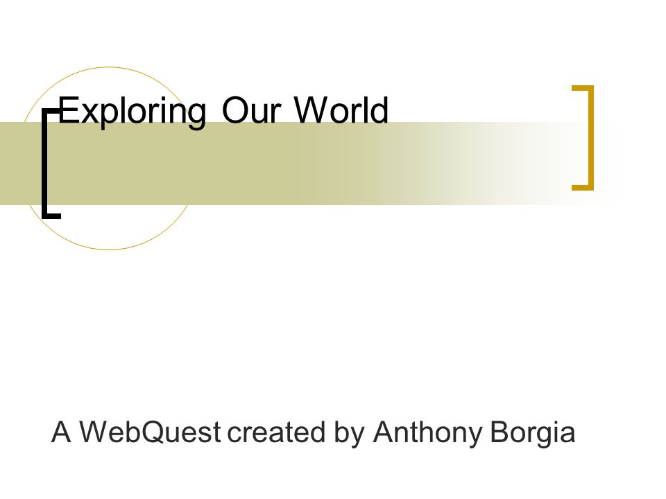 Exploring Our World A WebQuest created by Anthony Borgia