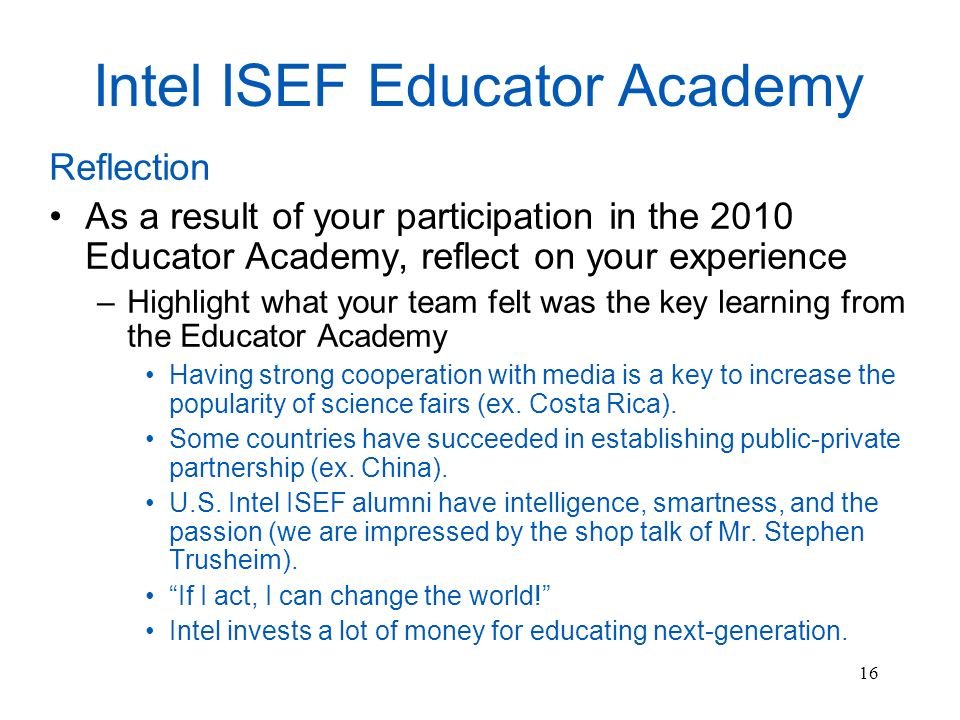 16 Intel ISEF Educator Academy Reflection As a result of your participation in the 2010 Educator Academy, reflect on your experience –Highlight what your team felt was the key learning from the Educator Academy Having strong cooperation with media is a key to increase the popularity of science fairs (ex.