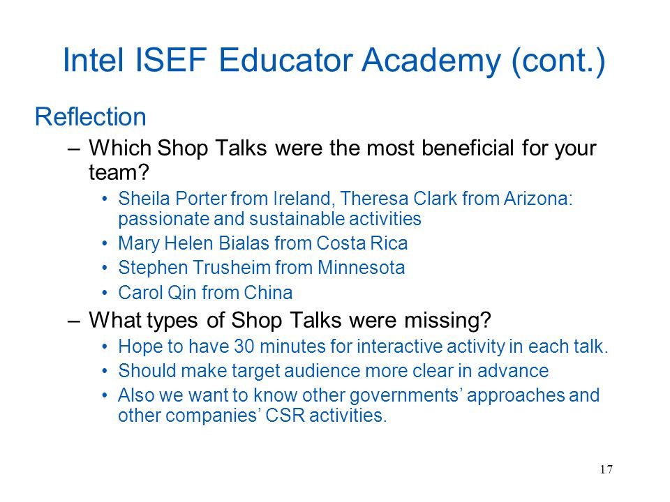 17 Intel ISEF Educator Academy (cont.) Reflection –Which Shop Talks were the most beneficial for your team.